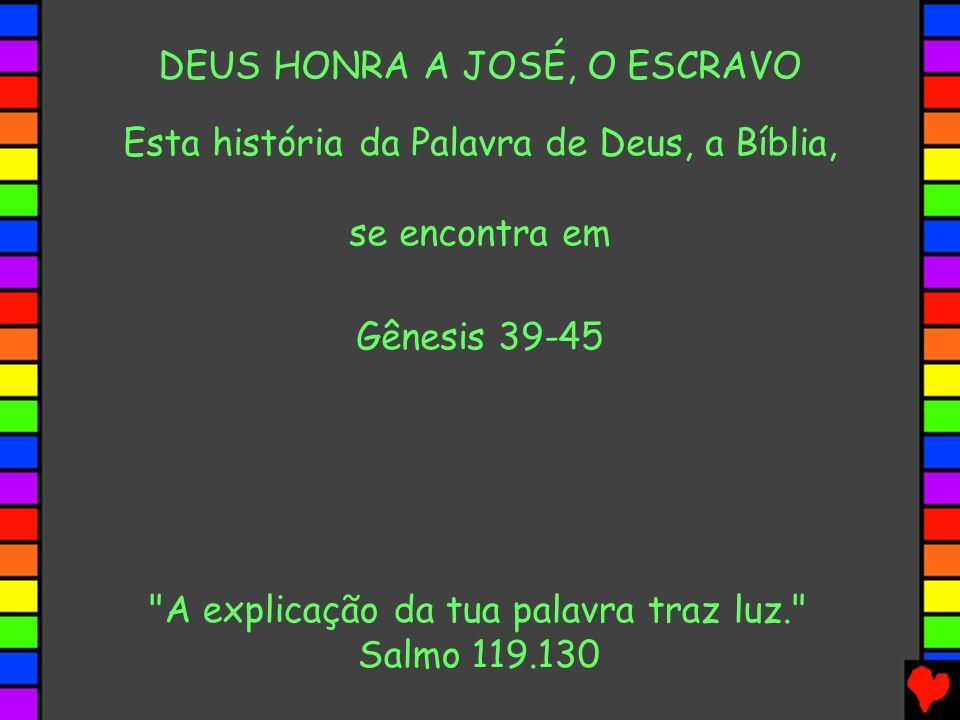 DEUS HONRA A JOSÉ, O ESCRAVO Esta história da Palavra de Deus, a Bíblia, se encontra em Gênesis 39-45