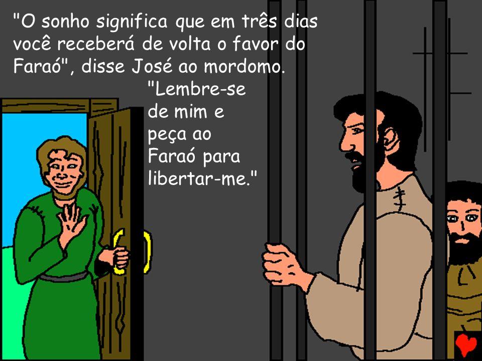 O sonho significa que em três dias você receberá de volta o favor do Faraó , disse José ao mordomo.