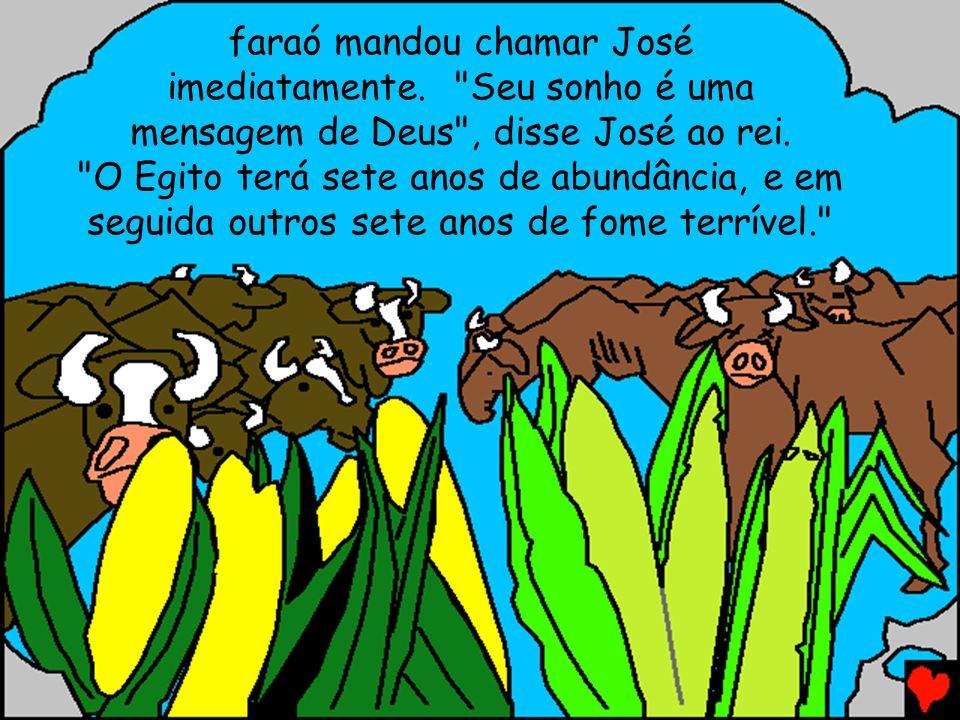 Planeje agora armazenar alimentos durante os sete anos de fartura , José aconselhou a Faraó, ou seu povo vai morrer de fome quando faltar comida. Deus está com você, Faraó declarou. Você vai assumir o comando no Egito, como o maior depois de mim.