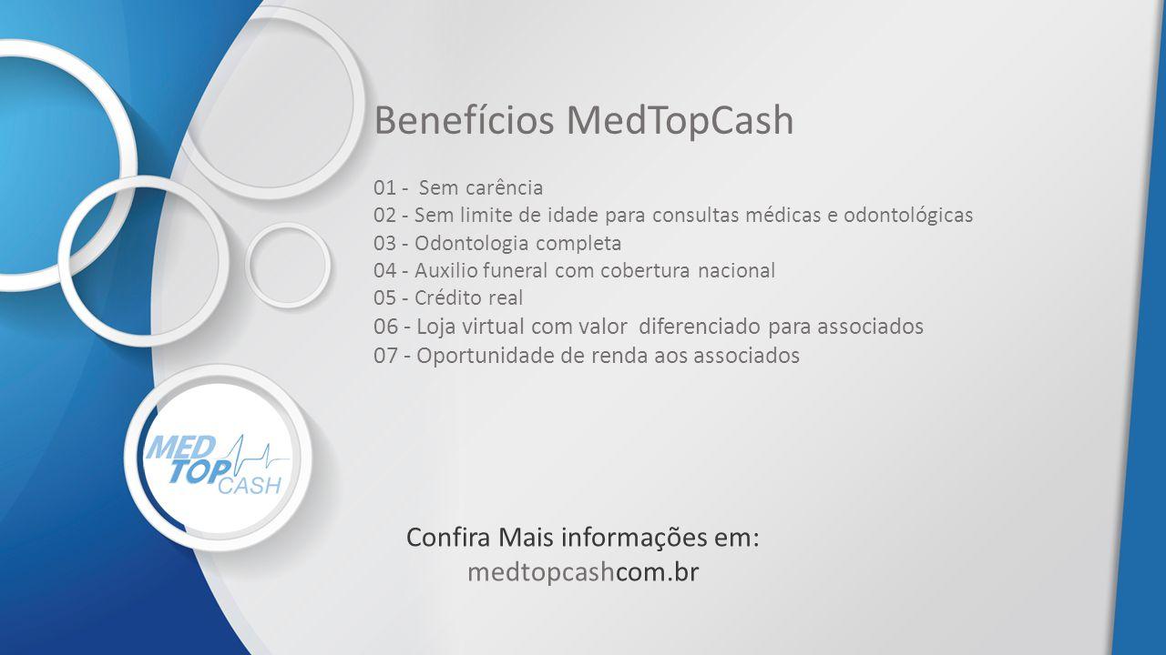 Benefícios MedTopCash 01 - Sem carência 02 - Sem limite de idade para consultas médicas e odontológicas 03 - Odontologia completa 04 - Auxilio funeral