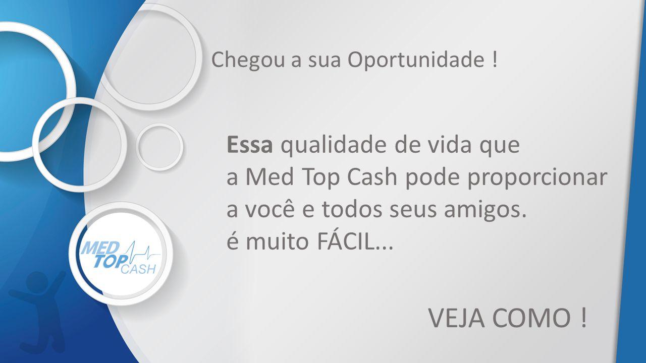 Essa qualidade de vida que a Med Top Cash pode proporcionar a você e todos seus amigos. é muito FÁCIL... VEJA COMO ! Chegou a sua Oportunidade !