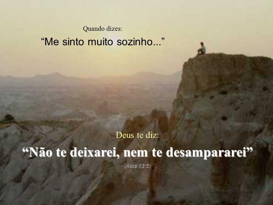 """Quando dizes: """"Me sinto muito sozinho..."""" Deus te diz: """"Não te deixarei, nem te desampararei"""" (Atos 13:5)"""