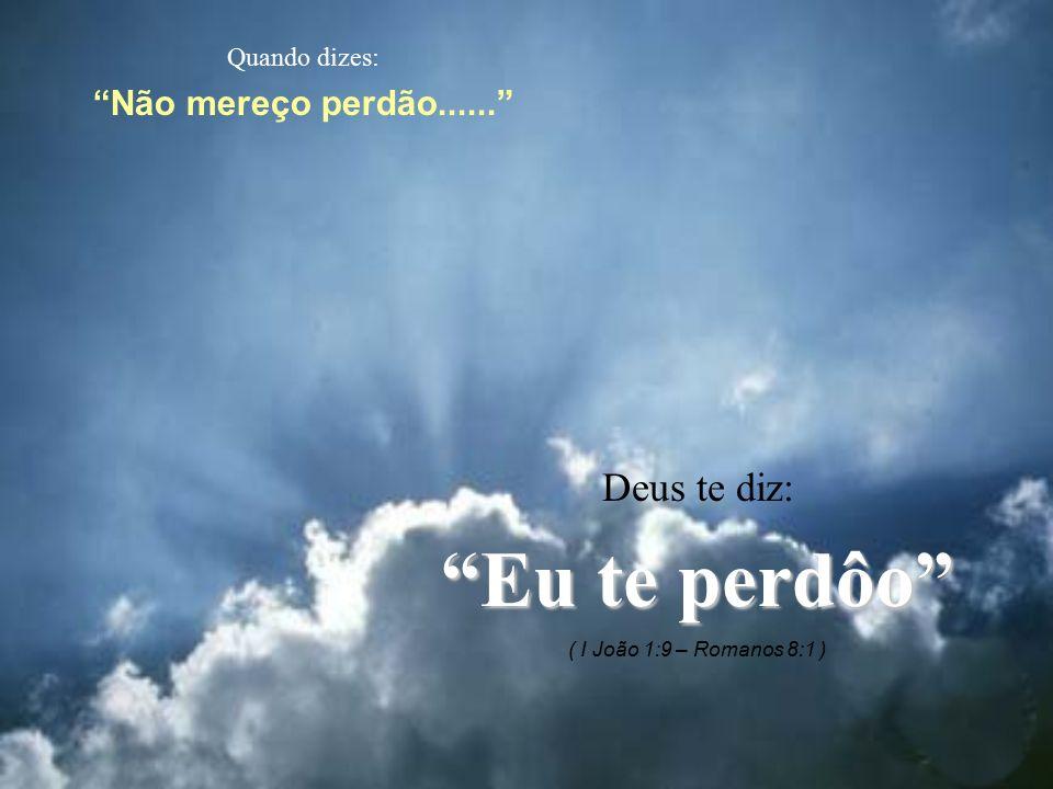 """Quando dizes: """"Não mereço perdão......"""" Deus te diz: """"Eu te perdôo"""" ( I João 1:9 – Romanos 8:1 )"""