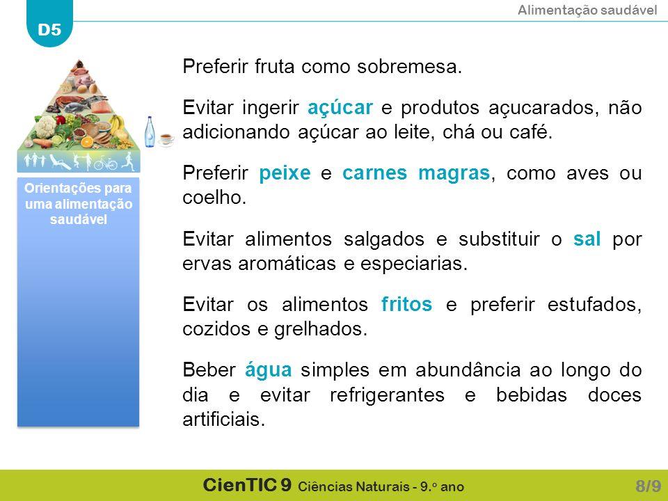 Alimentação saudável D5 CienTIC 9 Ciências Naturais - 9. o ano Preferir fruta como sobremesa. Evitar ingerir açúcar e produtos açucarados, não adicion