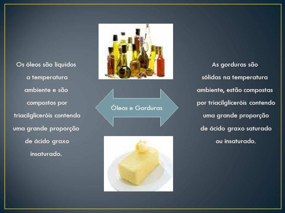 Óleos e Gorduras As gorduras são sólidas na temperatura ambiente, estão compostas por triacilgliceróis contendo uma grande proporção de ácido graxo sa