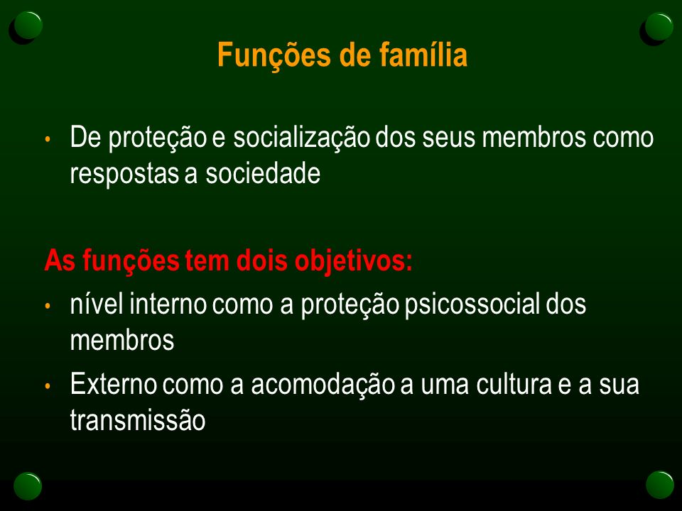 Funções de família De proteção e socialização dos seus membros como respostas a sociedade As funções tem dois objetivos: nível interno como a proteção psicossocial dos membros Externo como a acomodação a uma cultura e a sua transmissão