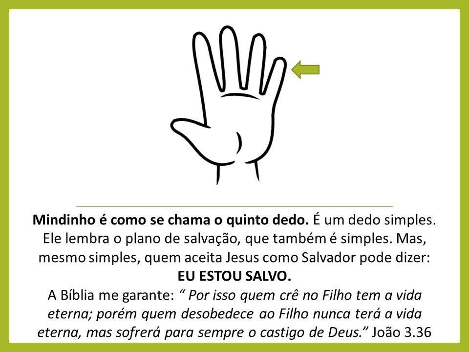 Mindinho é como se chama o quinto dedo. É um dedo simples. Ele lembra o plano de salvação, que também é simples. Mas, mesmo simples, quem aceita Jesus
