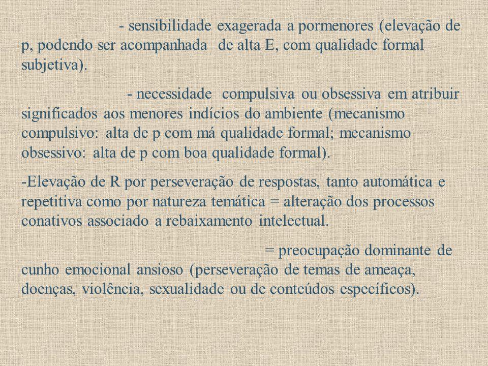 - sensibilidade exagerada a pormenores (elevação de p, podendo ser acompanhada de alta E, com qualidade formal subjetiva). - necessidade compulsiva ou