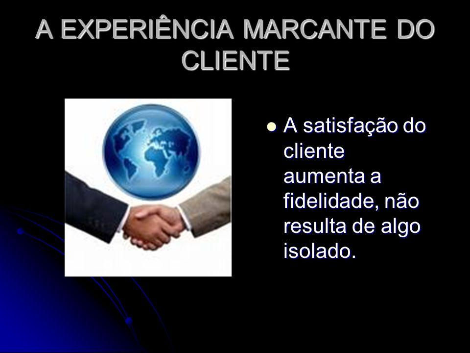 A EXPERIÊNCIA MARCANTE DO CLIENTE A satisfação do cliente aumenta a fidelidade, não resulta de algo isolado.