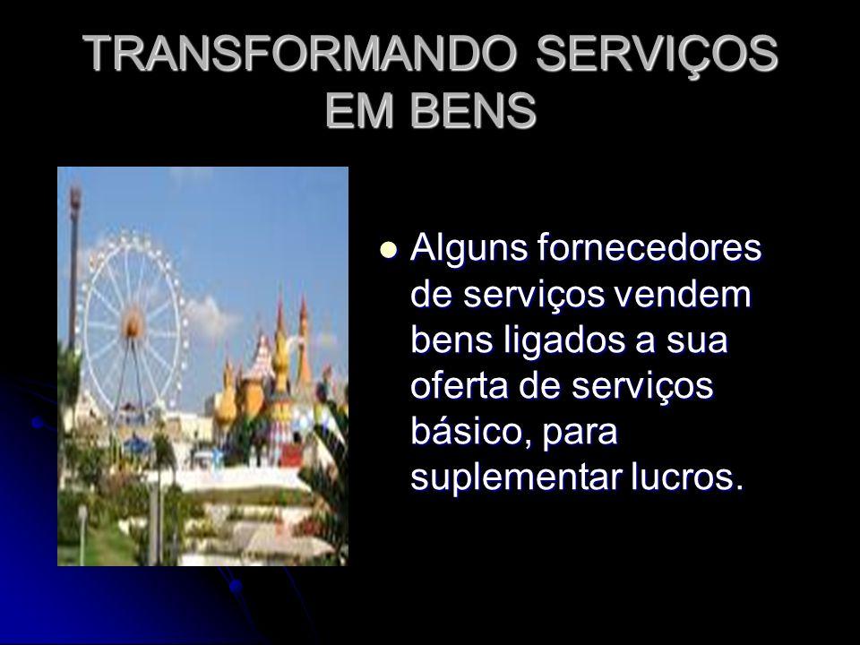 TRANSFORMANDO SERVIÇOS EM BENS Alguns fornecedores de serviços vendem bens ligados a sua oferta de serviços básico, para suplementar lucros.