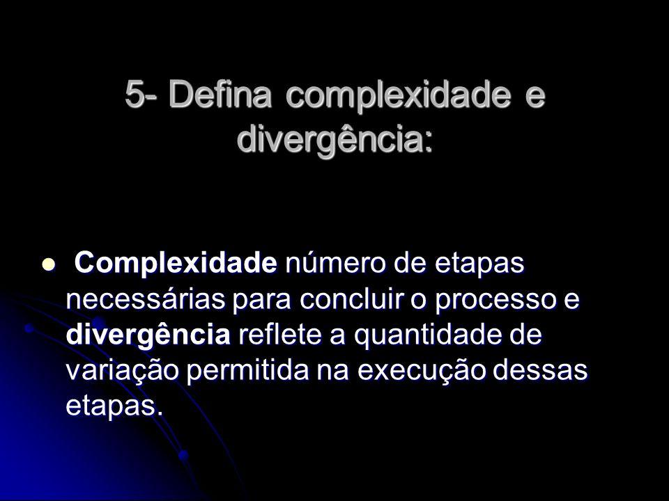 5- Defina complexidade e divergência: Complexidade número de etapas necessárias para concluir o processo e divergência reflete a quantidade de variação permitida na execução dessas etapas.