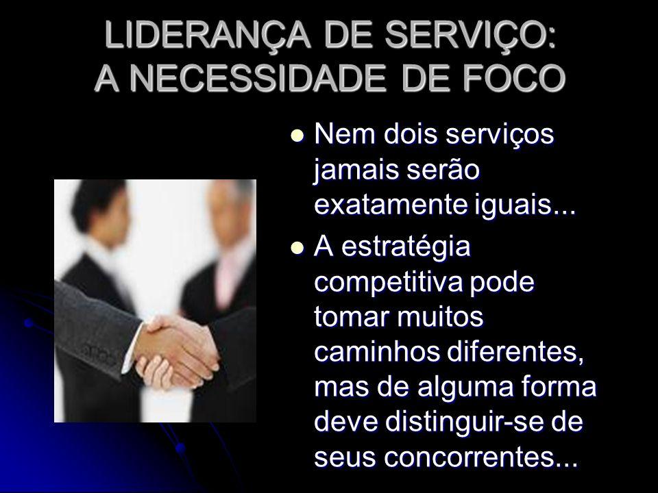 LIDERANÇA DE SERVIÇO: A NECESSIDADE DE FOCO Nem dois serviços jamais serão exatamente iguais...