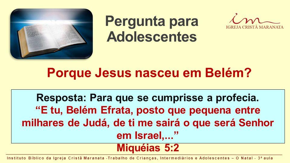 Pergunta para Adolescentes Instituto Bíblico da Igreja Cristã Maranata -Trabalho de Crianças, Intermediários e Adolescentes – O Natal - 3 a aula Porque Jesus nasceu em Belém.