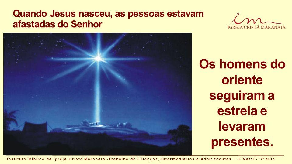 Quando Jesus nasceu, as pessoas estavam afastadas do Senhor Instituto Bíblico da Igreja Cristã Maranata -Trabalho de Crianças, Intermediários e Adolescentes – O Natal - 3 a aula Os homens do oriente seguiram a estrela e levaram presentes.