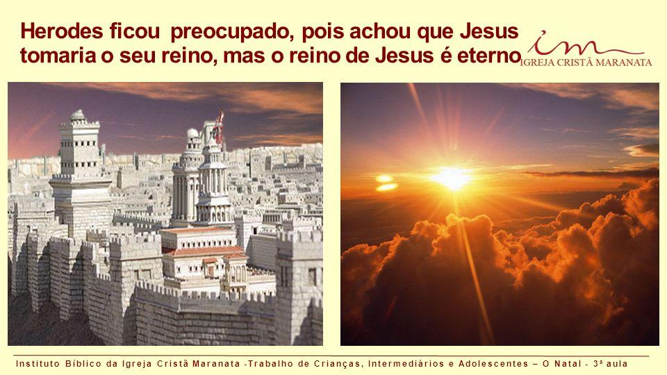 Brasília, 08 de maio de 2015 Herodes ficou preocupado, pois achou que Jesus tomaria o seu reino, mas o reino de Jesus é eterno Instituto Bíblico da Igreja Cristã Maranata -Trabalho de Crianças, Intermediários e Adolescentes – O Natal - 3 a aula