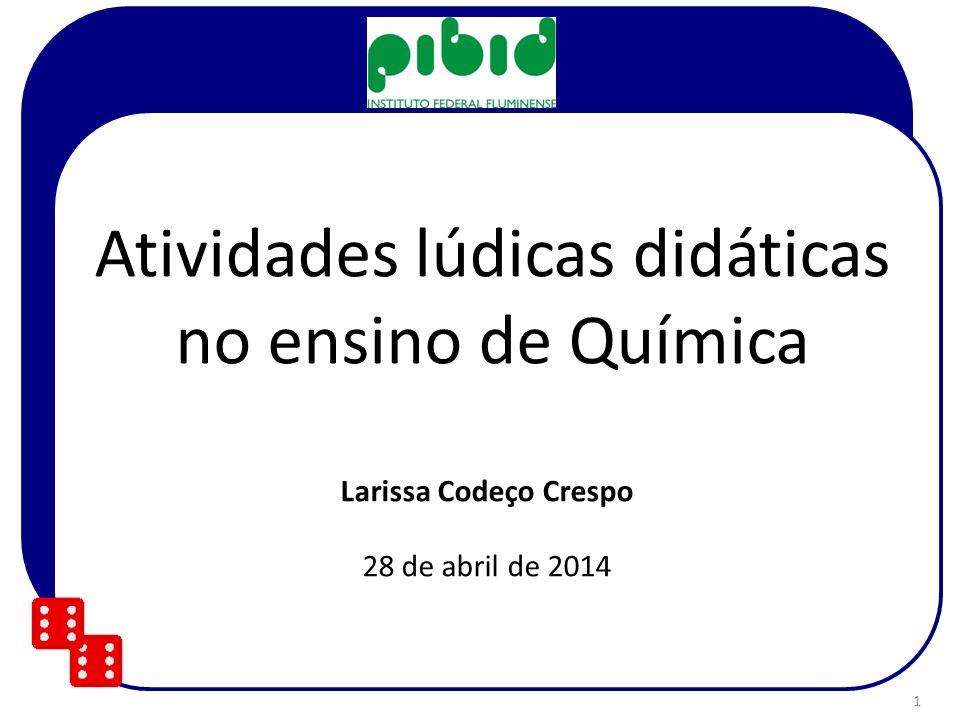 Atividades lúdicas didáticas no ensino de Química Larissa Codeço Crespo 28 de abril de 2014 1