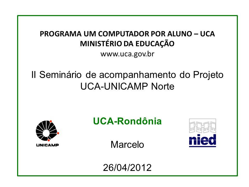 PROGRAMA UM COMPUTADOR POR ALUNO – UCA MINISTÉRIO DA EDUCAÇÃO www.uca.gov.br II Seminário de acompanhamento do Projeto UCA-UNICAMP Norte UCA-Rondônia Marcelo 26/04/2012