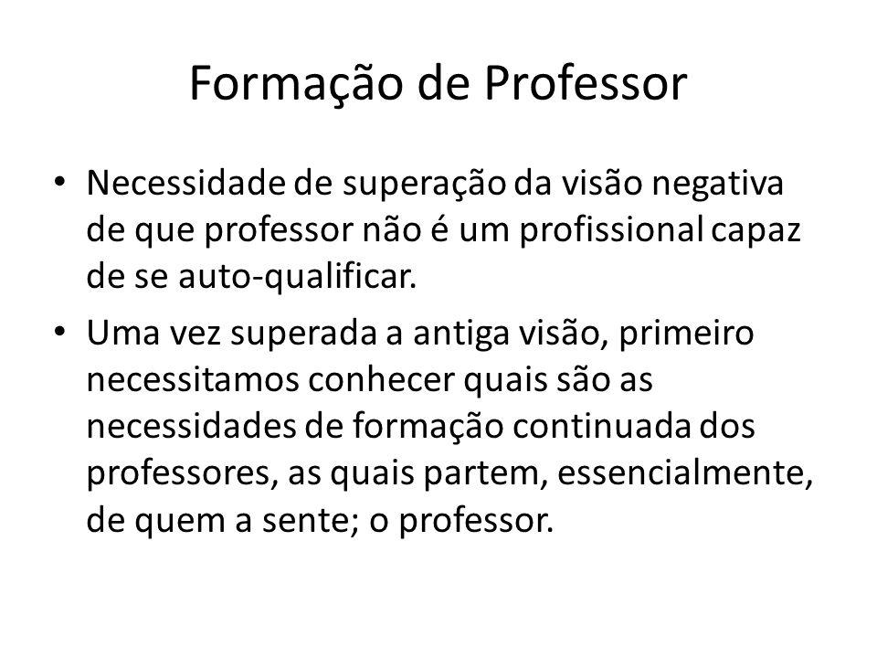 Formação de Professor Necessidade de superação da visão negativa de que professor não é um profissional capaz de se auto-qualificar.
