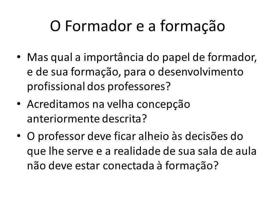O Formador e a formação Mas qual a importância do papel de formador, e de sua formação, para o desenvolvimento profissional dos professores.