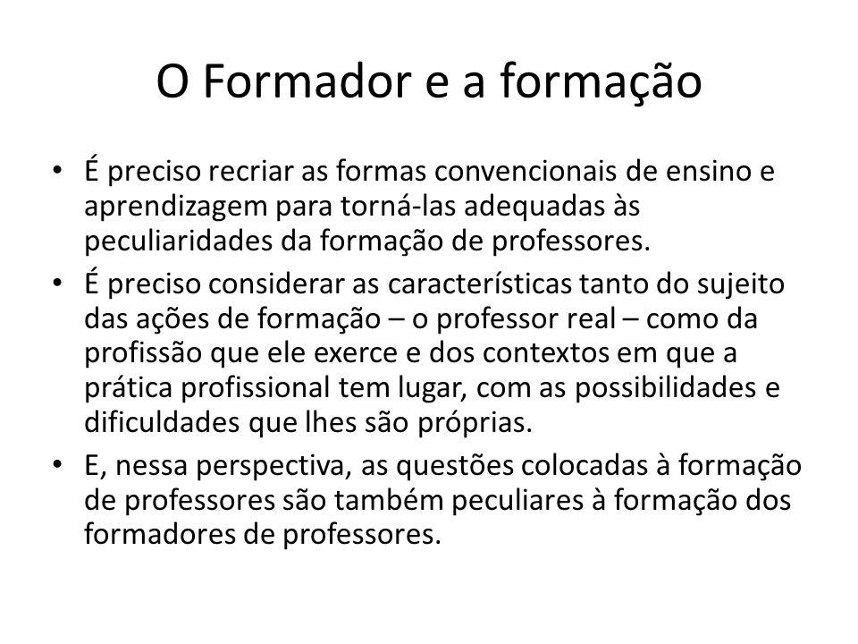 O Formador e a formação É preciso recriar as formas convencionais de ensino e aprendizagem para torná-las adequadas às peculiaridades da formação de professores.