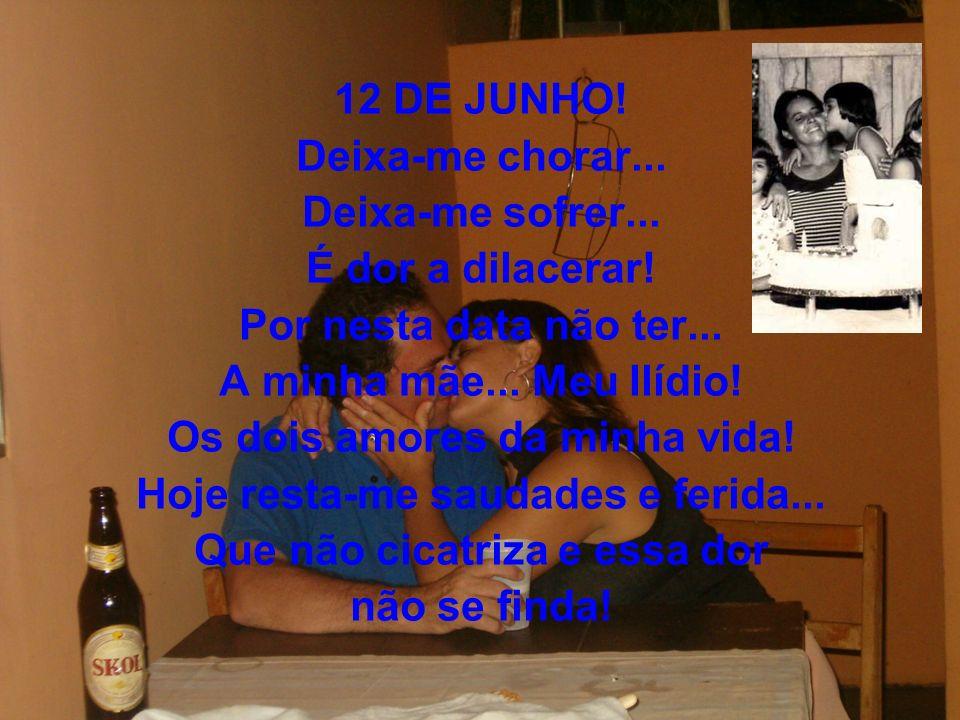 12 DE JUNHO. Deixa-me chorar... Deixa-me sofrer...