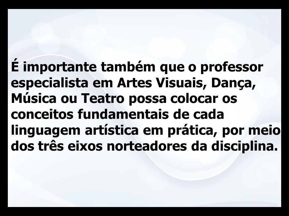 É importante também que o professor especialista em Artes Visuais, Dança, Música ou Teatro possa colocar os conceitos fundamentais de cada linguagem artística em prática, por meio dos três eixos norteadores da disciplina.
