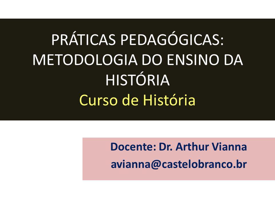 PRÁTICAS PEDAGÓGICAS: METODOLOGIA DO ENSINO DA HISTÓRIA Curso de História Docente: Dr. Arthur Vianna avianna@castelobranco.br