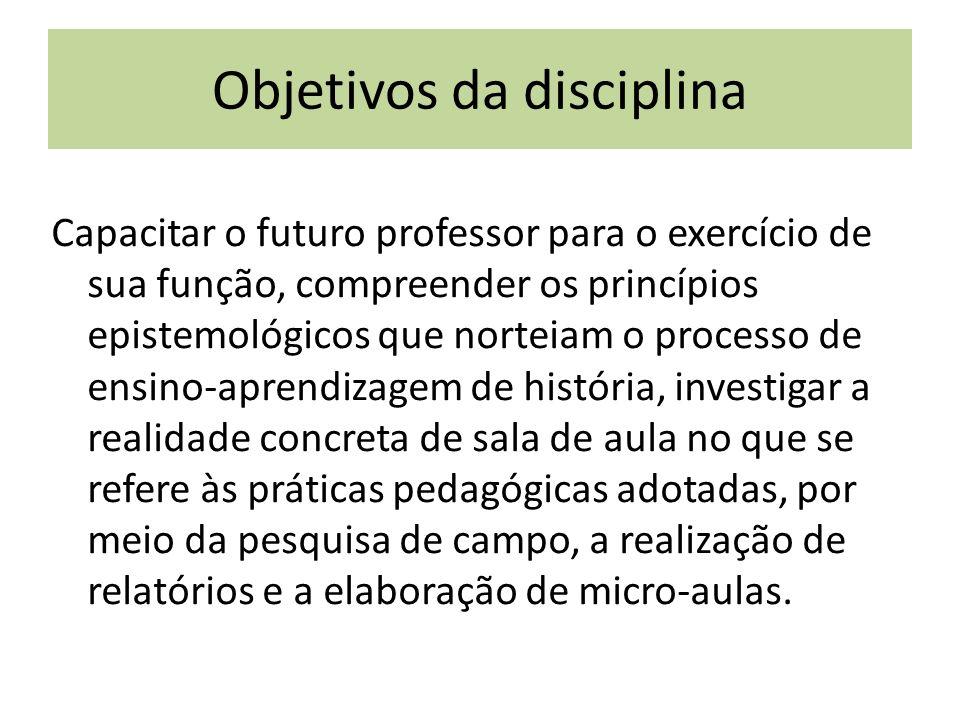 Objetivos da disciplina Capacitar o futuro professor para o exercício de sua função, compreender os princípios epistemológicos que norteiam o processo