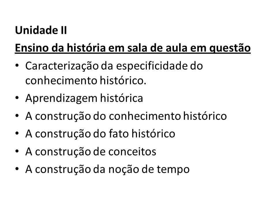 Unidade II Ensino da história em sala de aula em questão Caracterização da especificidade do conhecimento histórico. Aprendizagem histórica A construç