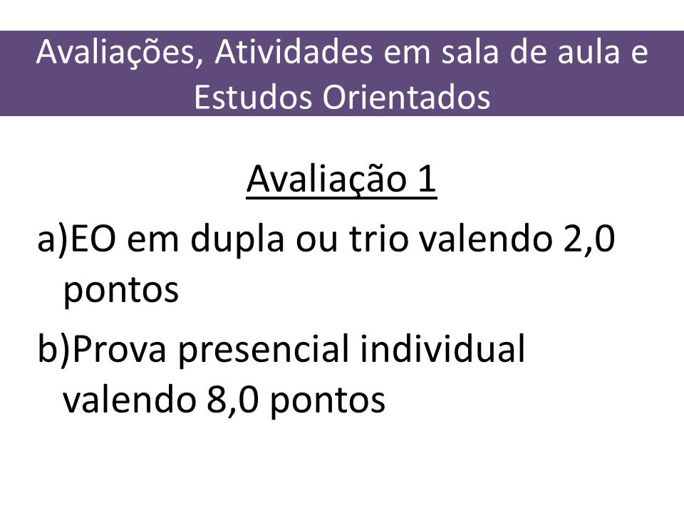 Avaliações, Atividades em sala de aula e Estudos Orientados Avaliação 1 a)EO em dupla ou trio valendo 2,0 pontos b)Prova presencial individual valendo
