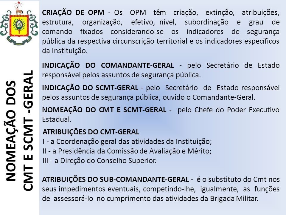 CRIAÇÃO DE OPM - Os OPM têm criação, extinção, atribuições, estrutura, organização, efetivo, nível, subordinação e grau de comando fixados considerando-se os indicadores de segurança pública da respectiva circunscrição territorial e os indicadores específicos da Instituição.