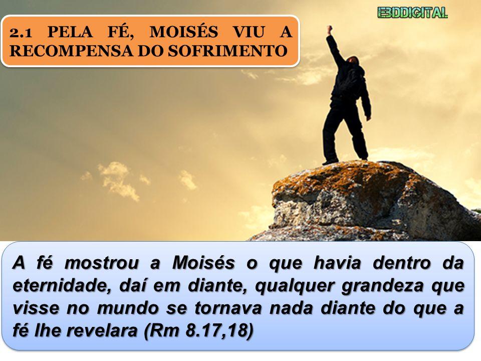 2.1 PELA FÉ, MOISÉS VIU A RECOMPENSA DO SOFRIMENTO A fé mostrou a Moisés o que havia dentro da eternidade, daí em diante, qualquer grandeza que visse