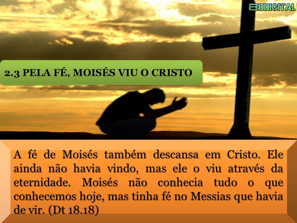 A fé de Moisés também descansa em Cristo. Ele ainda não havia vindo, mas ele o viu através da eternidade. Moisés não conhecia tudo o que conhecemos ho