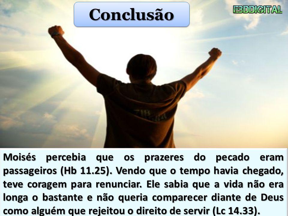 ConclusãoConclusão Moisés percebia que os prazeres do pecado eram passageiros (Hb 11.25). Vendo que o tempo havia chegado, teve coragem para renunciar