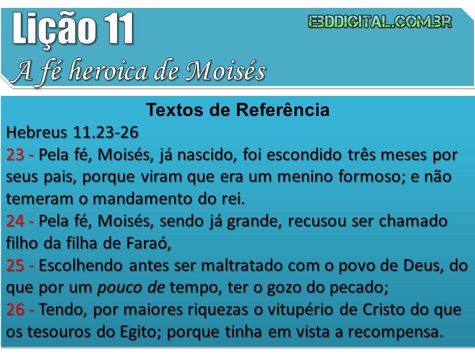 Textos de Referência Hebreus 11.23-26 23 - Pela fé, Moisés, já nascido, foi escondido três meses por seus pais, porque viram que era um menino formoso
