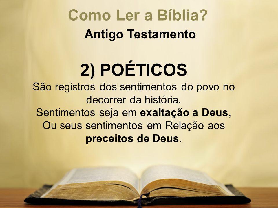 Como Ler a Bíblia? Antigo Testamento 2) POÉTICOS São registros dos sentimentos do povo no decorrer da história. Sentimentos seja em exaltação a Deus,