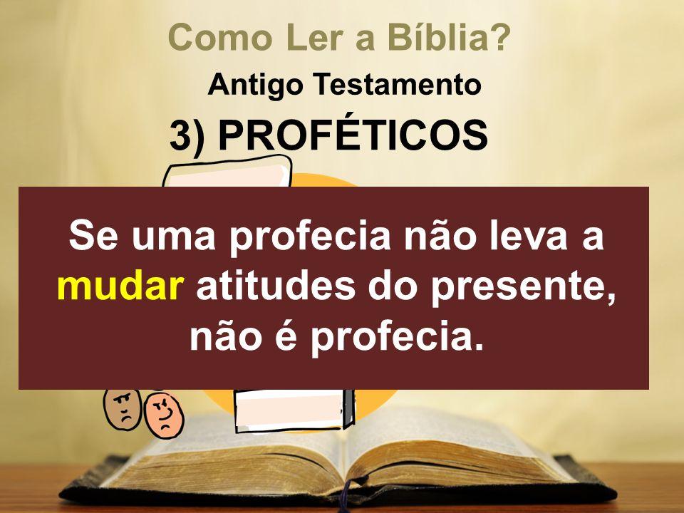 Como Ler a Bíblia? Antigo Testamento 3) PROFÉTICOS Se uma profecia não leva a mudar atitudes do presente, não é profecia.