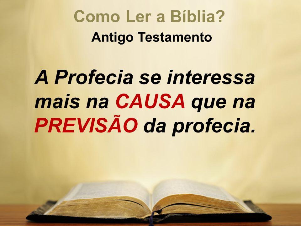Como Ler a Bíblia? Antigo Testamento A Profecia se interessa mais na CAUSA que na PREVISÃO da profecia.