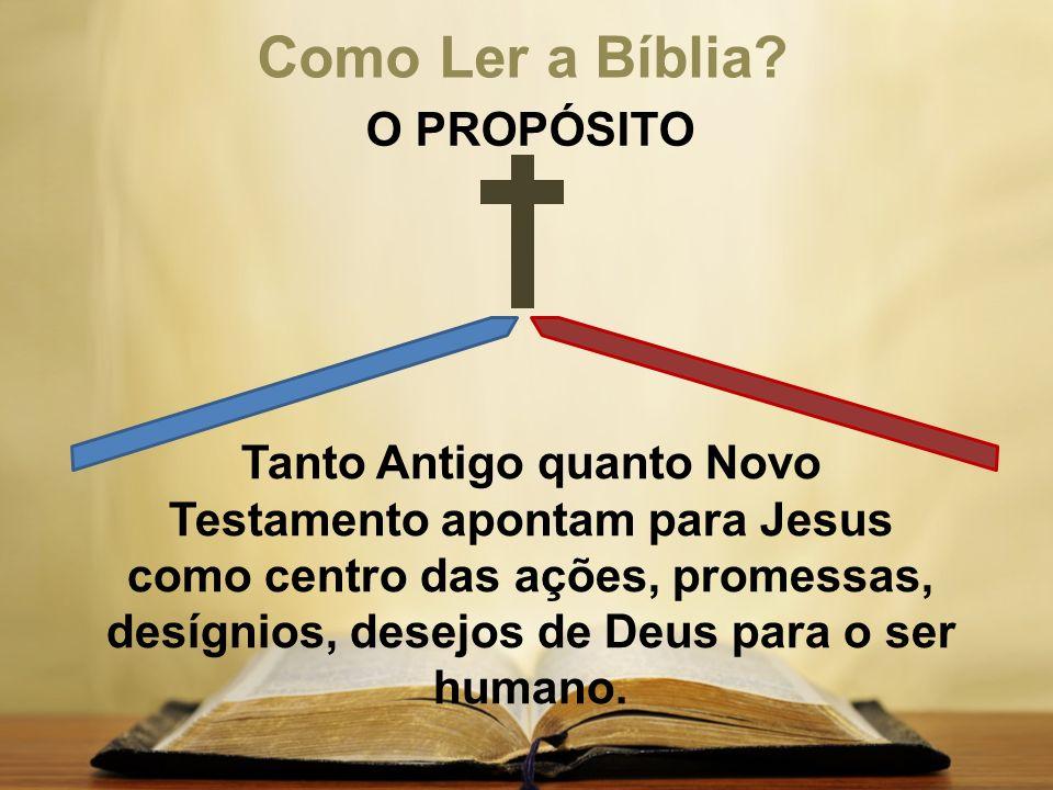 Como Ler a Bíblia? O PROPÓSITO Tanto Antigo quanto Novo Testamento apontam para Jesus como centro das ações, promessas, desígnios, desejos de Deus par