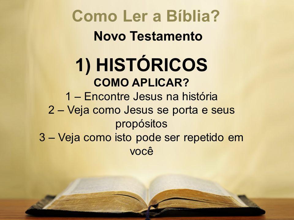 Como Ler a Bíblia? Novo Testamento 1) HISTÓRICOS COMO APLICAR? 1 – Encontre Jesus na história 2 – Veja como Jesus se porta e seus propósitos 3 – Veja