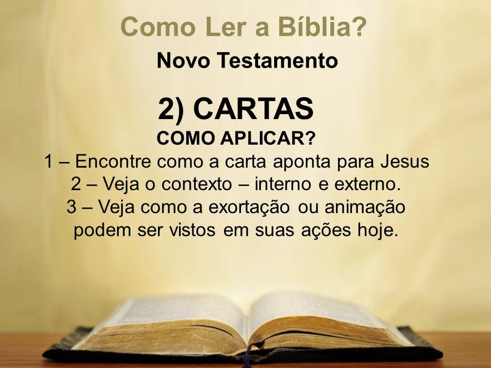 Como Ler a Bíblia? Novo Testamento 2) CARTAS COMO APLICAR? 1 – Encontre como a carta aponta para Jesus 2 – Veja o contexto – interno e externo. 3 – Ve