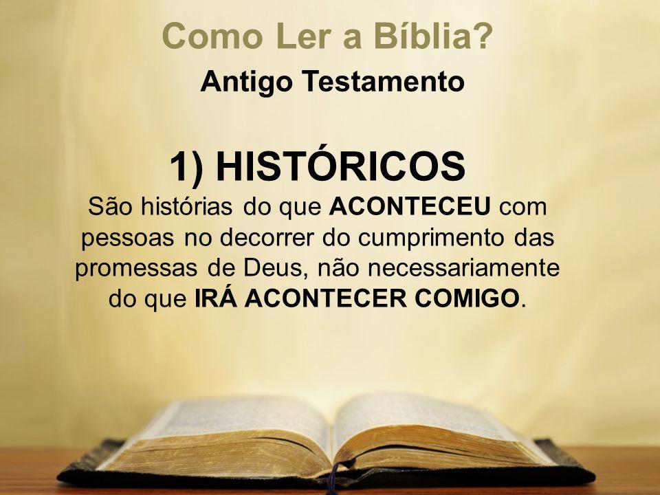 Como Ler a Bíblia? Antigo Testamento 1) HISTÓRICOS São histórias do que ACONTECEU com pessoas no decorrer do cumprimento das promessas de Deus, não ne