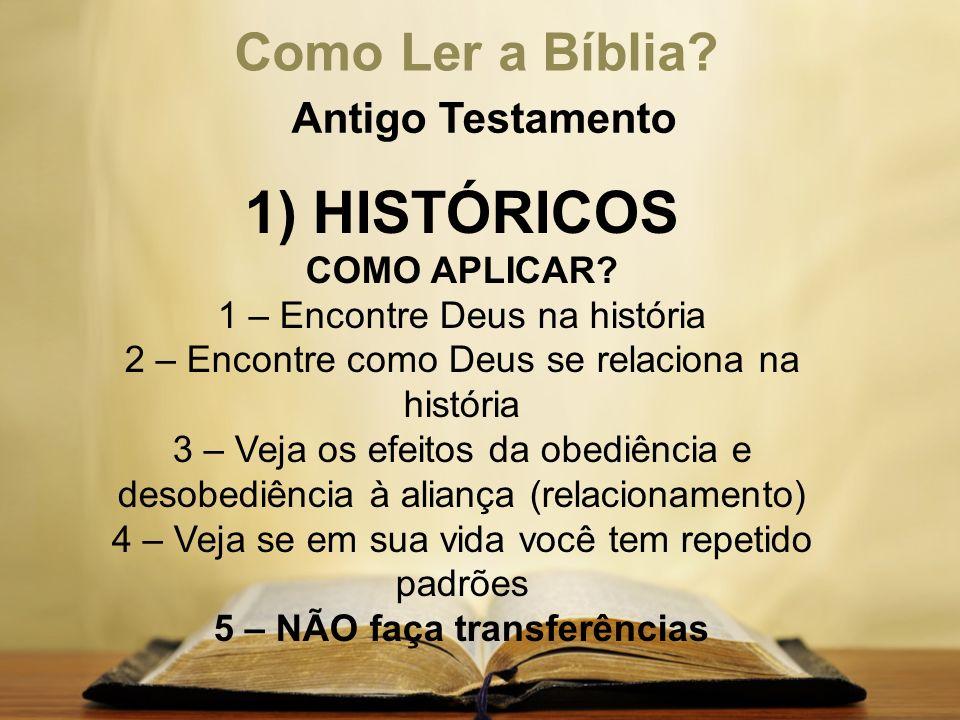 Como Ler a Bíblia? Antigo Testamento 1) HISTÓRICOS COMO APLICAR? 1 – Encontre Deus na história 2 – Encontre como Deus se relaciona na história 3 – Vej