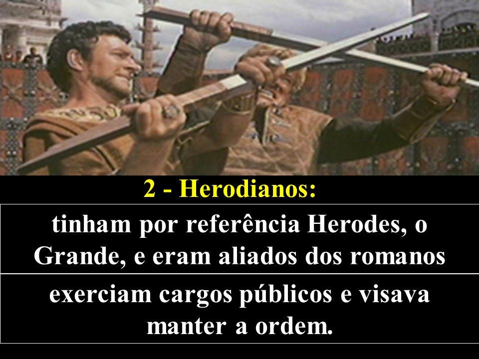 2 - Herodianos: tinham por referência Herodes, o Grande, e eram aliados dos romanos exerciam cargos públicos e visava manter a ordem.