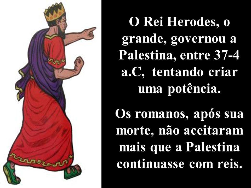 O Rei Herodes, o grande, governou a Palestina, entre 37-4 a.C, tentando criar uma potência.