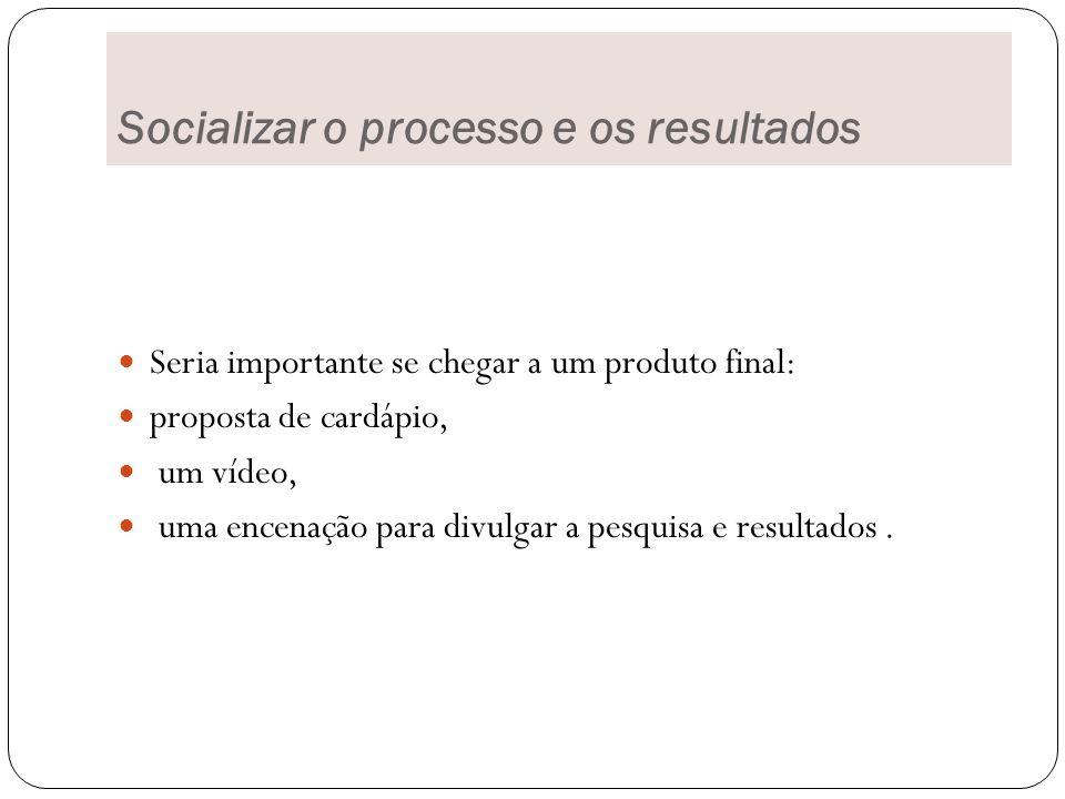 Socializar o processo e os resultados Seria importante se chegar a um produto final: proposta de cardápio, um vídeo, uma encenação para divulgar a pesquisa e resultados.