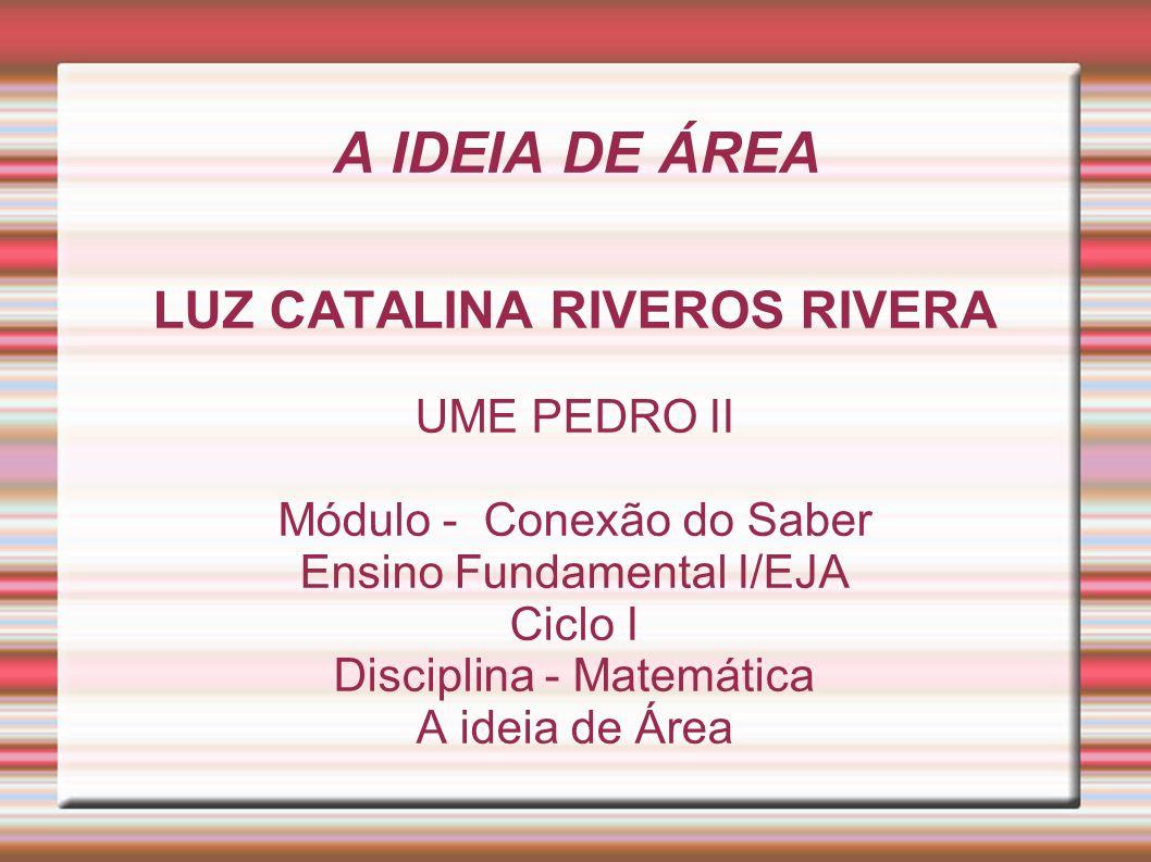 A IDEIA DE ÁREA LUZ CATALINA RIVEROS RIVERA UME PEDRO II Módulo - Conexão do Saber Ensino Fundamental I/EJA Ciclo I Disciplina - Matemática A ideia de Área