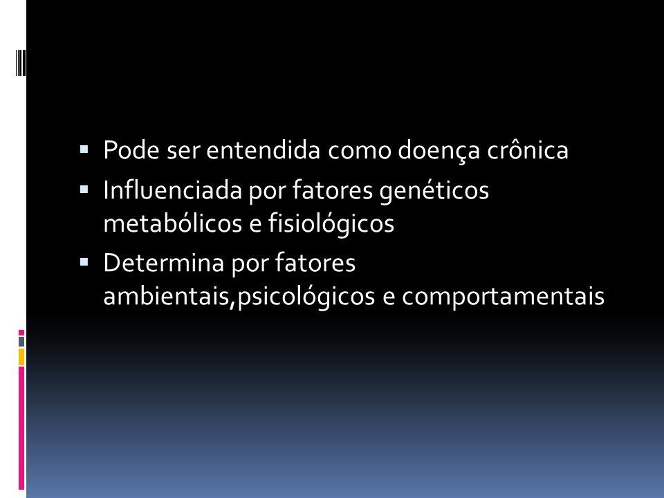  Pode ser entendida como doença crônica  Influenciada por fatores genéticos metabólicos e fisiológicos  Determina por fatores ambientais,psicológicos e comportamentais