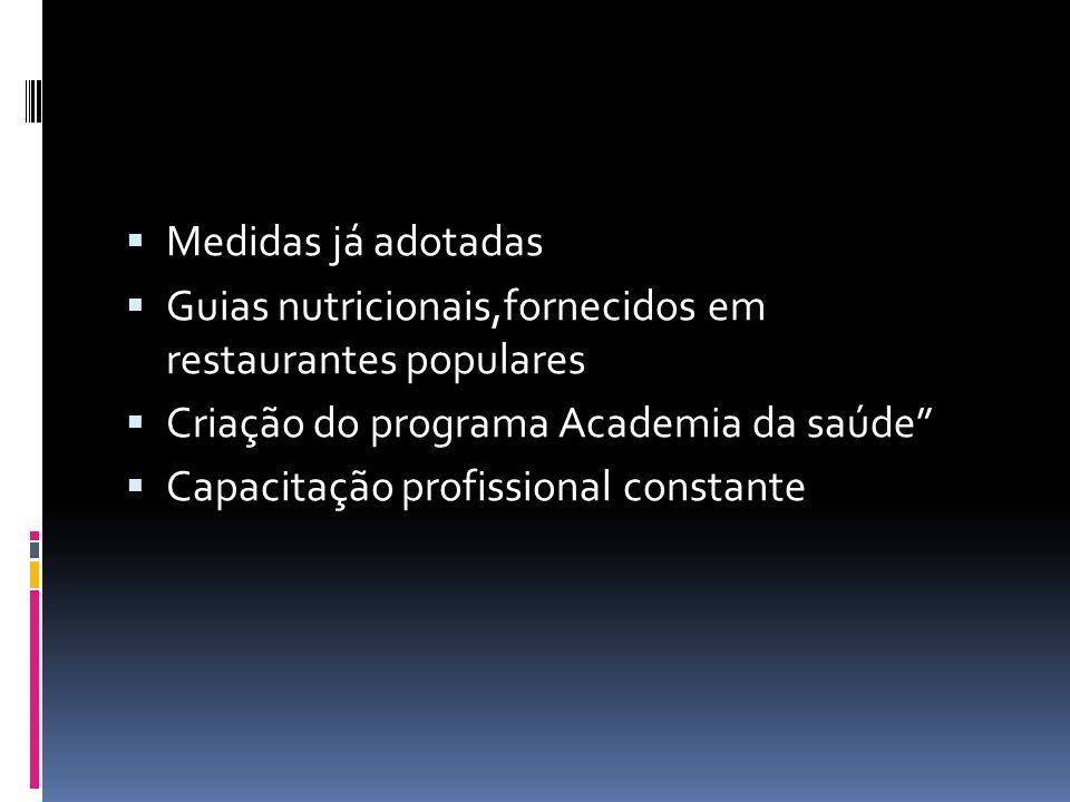  Medidas já adotadas  Guias nutricionais,fornecidos em restaurantes populares  Criação do programa Academia da saúde  Capacitação profissional constante