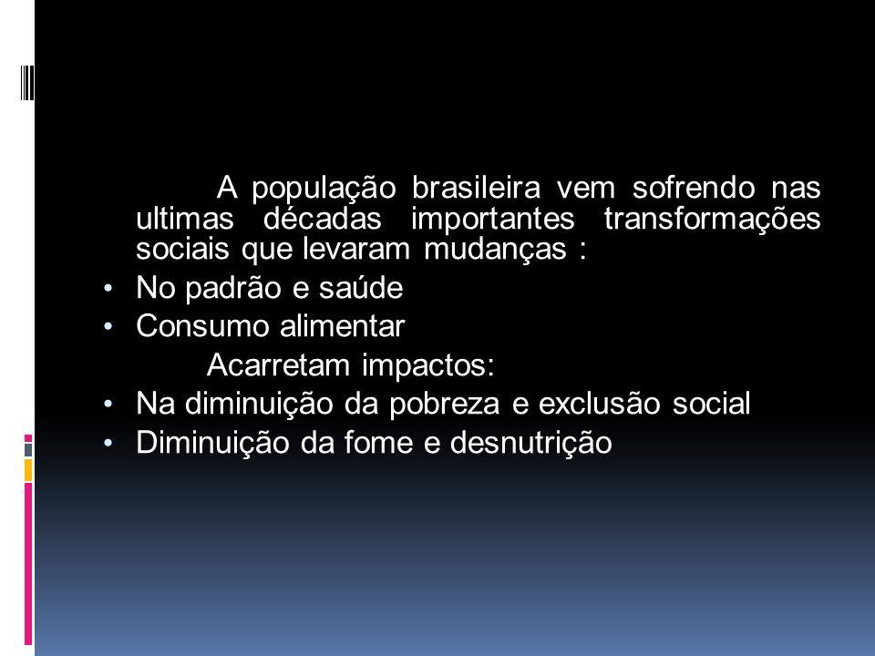 A população brasileira vem sofrendo nas ultimas décadas importantes transformações sociais que levaram mudanças : No padrão e saúde Consumo alimentar Acarretam impactos: Na diminuição da pobreza e exclusão social Diminuição da fome e desnutrição